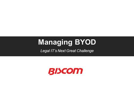 Managing BYOD Legal IT's Next Great Challenge. Agenda  The BYOD Trend – benefits and risks  Best practices for managing mobile device usage  Overview.