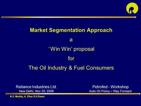 Market Segmentation Approach a ' Win Win' proposal for The Oil Industry & Fuel Consumers Reliance Industries Ltd. New Delhi, Nov 20, 2006 N.S. Murthy,