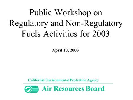 Public Workshop on Regulatory and Non-Regulatory Fuels Activities for 2003 California Environmental Protection Agency Air Resources Board April 10, 2003.