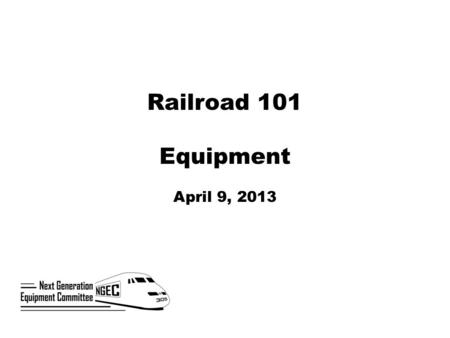 Railroad 101 Equipment April 9, 2013. Next Generation Corridor Equipment Committee  Established by Section 305 of the Passenger Rail Investment and Improvement.