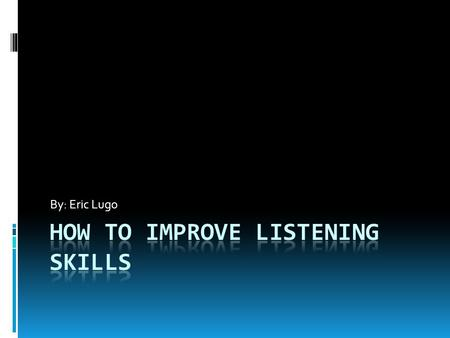 By: Eric Lugo. Introduction There are seven ways in this presentation on how to improve listening skills. Good listening is an essential part of active.