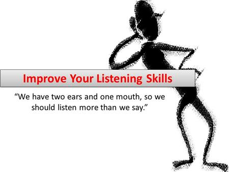 "Improve Your Listening Skills ""We have two ears and one mouth, so we should listen more than we say."""