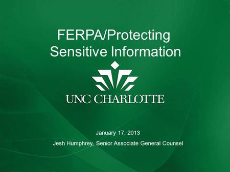 FERPA REFRESHER AND UPDATE FERPA/Protecting Sensitive Information January 17, 2013 Jesh Humphrey, Senior Associate General Counsel.