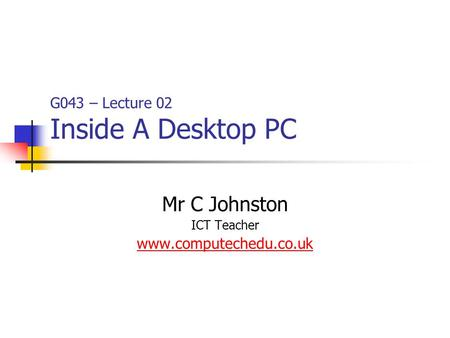 G043 – Lecture 02 Inside A Desktop PC Mr C Johnston ICT Teacher www.computechedu.co.uk.