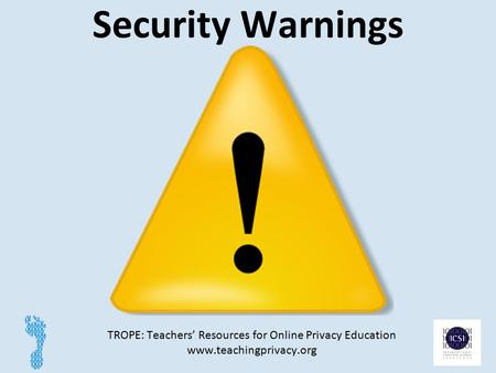 Security Warnings TROPE: Teachers' Resources for Online Privacy Education www.teachingprivacy.org 1.