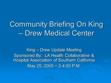 Community Briefing On King – Drew Medical Center King – Drew Update Meeting Sponsored By: LA Health Collaborative & Hospital Association of Southern California.