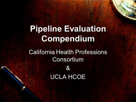 Pipeline Evaluation Compendium California Health Professions Consortium & UCLA HCOE.