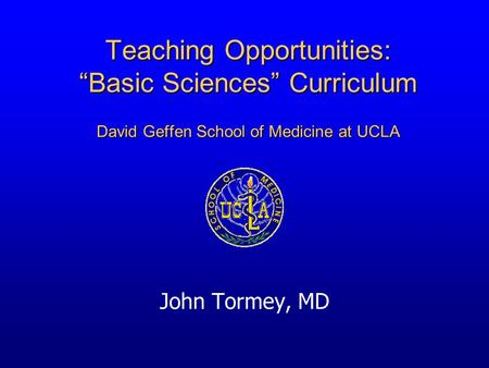 "Teaching Opportunities: ""Basic Sciences"" Curriculum David Geffen School of Medicine at UCLA John Tormey, MD."