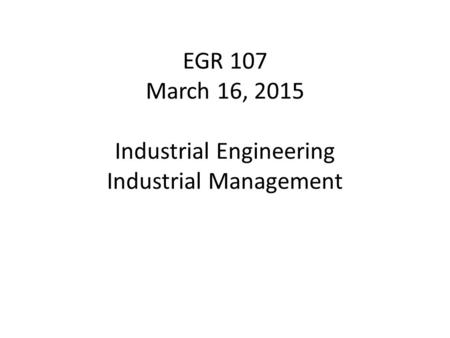 EGR 107 March 16, 2015 Industrial Engineering Industrial Management