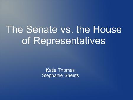 The Senate vs. the House of Representatives Katie Thomas Stephanie Sheets.