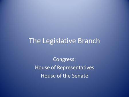 The Legislative Branch Congress: House of Representatives House of the Senate.