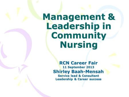 Management & Leadership in Community Nursing RCN Career Fair 11 September 2013 Shirley Baah-Mensah Service lead & Consultant Leadership & Career success.