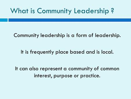 What is Community Leadership ? Community leadership is a form of leadership. It is frequently place based and is local. It can also represent a community.