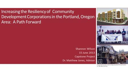 Increasing the Resiliency of Community Development Corporations in the Portland, Oregon Area: A Path Forward Shannon Wilson 15 June 2013 Capstone Project.
