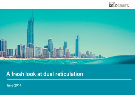 A fresh look at dual reticulation June 2014. A fresh look at dual reticulation An assessment of the performance and ongoing viability of dual reticulation.