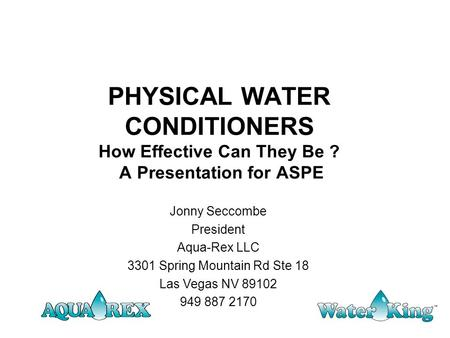 PHYSICAL WATER CONDITIONERS How Effective Can They Be ? A Presentation for ASPE Jonny Seccombe President Aqua-Rex LLC 3301 Spring Mountain Rd Ste 18 Las.