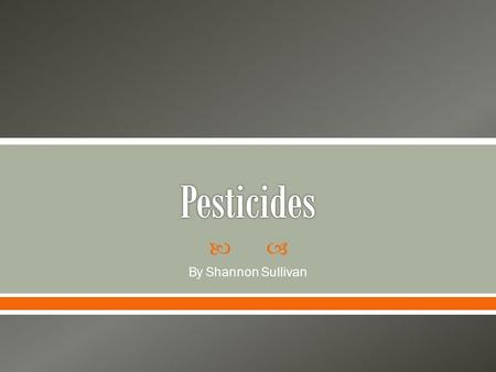  By Shannon Sullivan.  Modern chemicals  Most commonly applied pesticides are insecticides (to kill insects), herbicides(to kill weeds), rodenticides.