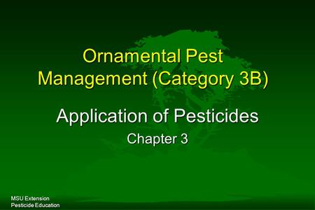 MSU Extension Pesticide Education Ornamental Pest Management (Category 3B) Application of Pesticides Chapter 3.