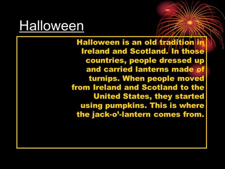 Halloween Halloween is an old tradition in Ireland and Scotland. In those countries, people dressed up and carried lanterns made of turnips. When people.