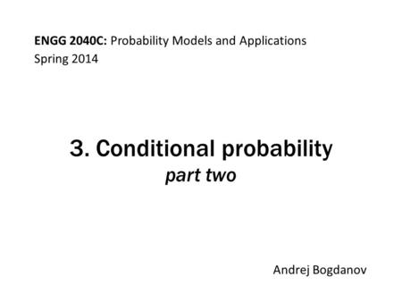 ENGG 2040C: Probability Models and Applications Andrej Bogdanov Spring 2014 3. Conditional probability part two.