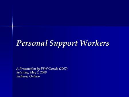 Personal Support Workers A Presentation by PSW Canada (2007) Saturday, May 2, 2009 Sudbury, Ontario.