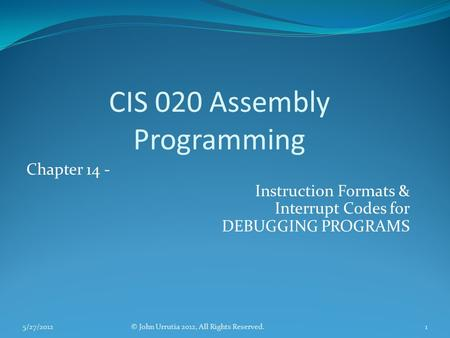 CIS 020 Assembly Programming Chapter 14 - Instruction Formats & Interrupt Codes for DEBUGGING PROGRAMS © John Urrutia 2012, All Rights Reserved.5/27/20121.