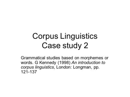 Corpus Linguistics Case study 2 Grammatical studies based on morphemes or words. G Kennedy (1998) An introduction to corpus linguistics, London: Longman,