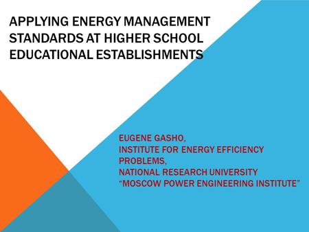 APPLYING ENERGY MANAGEMENT STANDARDS AT HIGHER SCHOOL EDUCATIONAL ESTABLISHMENTS EUGENE GASHO, INSTITUTE FOR ENERGY EFFICIENCY PROBLEMS, NATIONAL RESEARCH.
