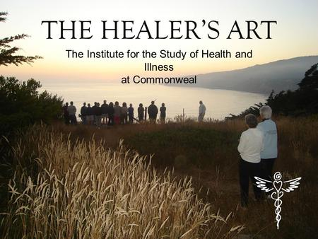 THE HEALER'S ART The Institute for the Study of Health and Illness at Commonweal.