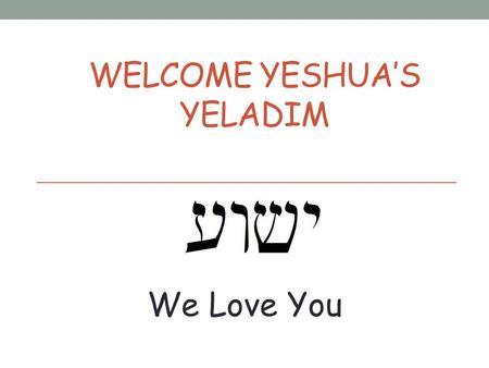 WELCOME YESHUA'S YELADIM We Love You Please Remember These Rules Please don't talk when others are talking. Please raise your hand if you would like.