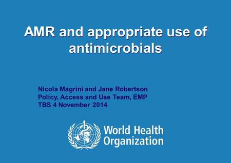 TBS November 4, 2014 1 |1 | AMR and appropriate use of antimicrobials Nicola Magrini and Jane Robertson Policy, Access and Use Team, EMP TBS 4 November.