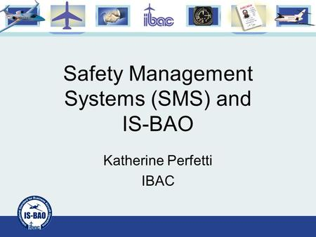 Safety Management Systems (SMS) and IS-BAO Katherine Perfetti IBAC.