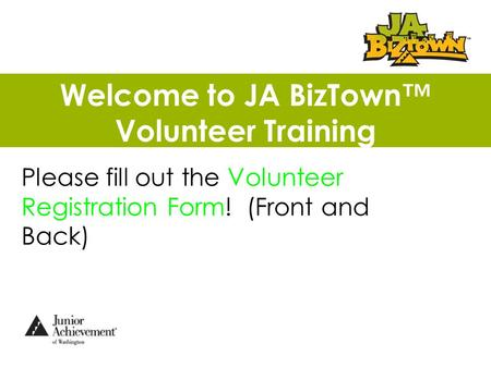 Welcome to JA BizTown™ Volunteer Training Please fill out the Volunteer Registration Form! (Front and Back)