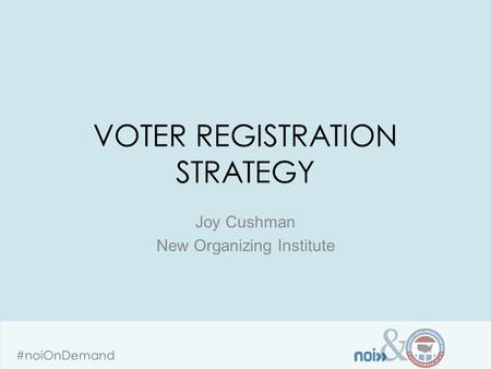 & #noiOnDemand VOTER REGISTRATION STRATEGY Joy Cushman New Organizing Institute.