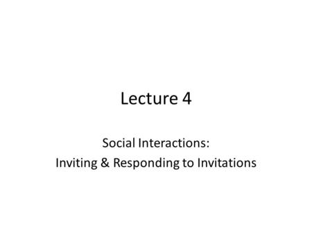 Lecture 4 Social Interactions: Inviting & Responding to Invitations.