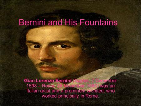Bernini and His Fountains Gian Lorenzo Bernini (Naples, 7 December 1598 – Rome, 28 November 1680) was an Italian artist and a prominent architect who worked.