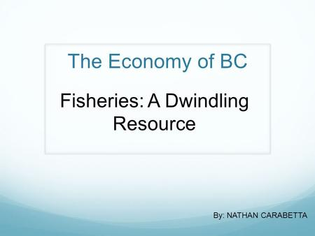 The Economy of BC Fisheries: A Dwindling Resource By: NATHAN CARABETTA.