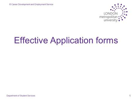 © Career Development and Employment Service 1 Effective Application forms Department of Student Services.