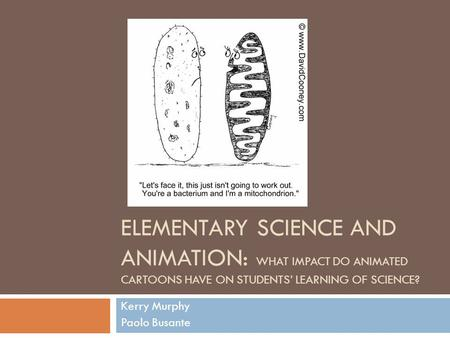ELEMENTARY SCIENCE AND ANIMATION: WHAT IMPACT DO ANIMATED CARTOONS HAVE ON STUDENTS' LEARNING OF SCIENCE? Kerry Murphy Paolo Busante.