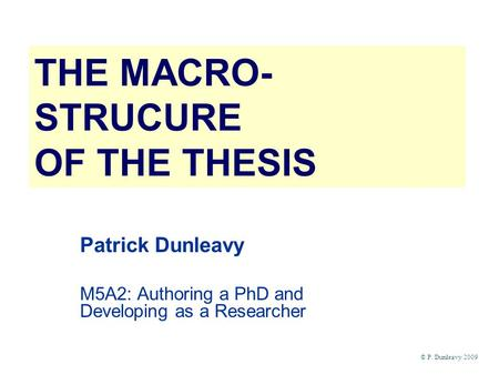 THE MACRO- STRUCURE OF THE THESIS Patrick Dunleavy M5A2: Authoring a PhD and Developing as a Researcher © P. Dunleavy 2009.