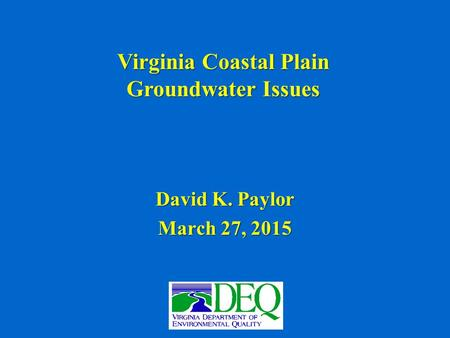 Virginia Coastal Plain Groundwater Issues David K. Paylor March 27, 2015.