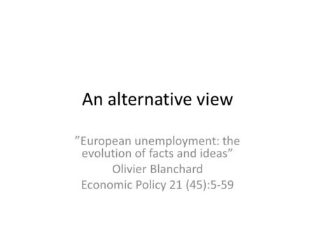 "An alternative view ""European unemployment: the evolution of facts and ideas"" Olivier Blanchard Economic Policy 21 (45):5-59."