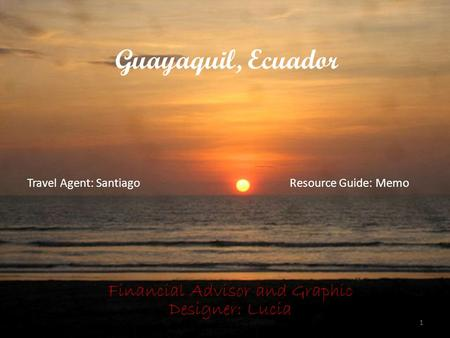 Guayaquil, Ecuador Financial Advisor and Graphic Designer: Lucia 1 Travel Agent: SantiagoResource Guide: Memo.