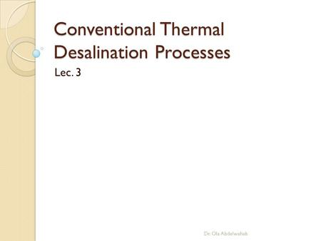 Conventional Thermal Desalination Processes Lec. 3 Dr. Ola Abdelwahab.