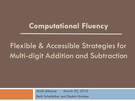 Computational Fluency Flexible & Accessible Strategies for Multi-digit Addition and Subtraction Math AllianceMarch 30, 2010 Beth Schefelker and DeAnn Huinker.