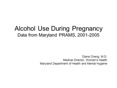 Alcohol Use During Pregnancy Data from Maryland PRAMS, 2001-2005 Diana Cheng, M.D. Medical Director, Women's Health Maryland Department of Health and Mental.