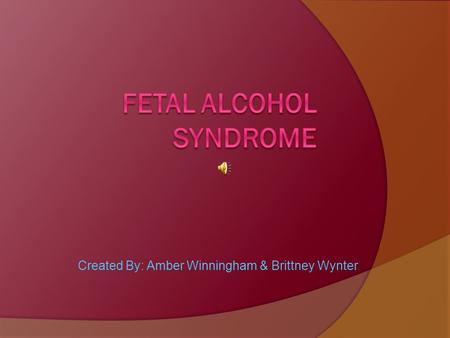 Created By: Amber Winningham & Brittney Wynter. What is FAS?  Fetal alcohol syndrome is growth, mental, and physical problems that may occur in a baby.