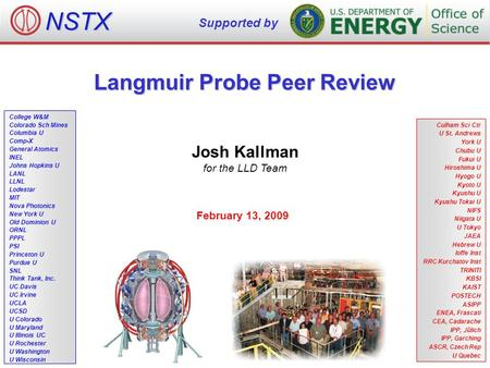 Langmuir Probe Peer Review Josh Kallman for the LLD Team February 13, 2009 NSTX Supported by College W&M Colorado Sch Mines Columbia U Comp-X General Atomics.