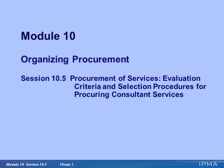 Module 10 Session 10.5 Visual 1 Module 10 Organizing Procurement Session 10.5 Procurement of Services: Evaluation Criteria and Selection Procedures for.