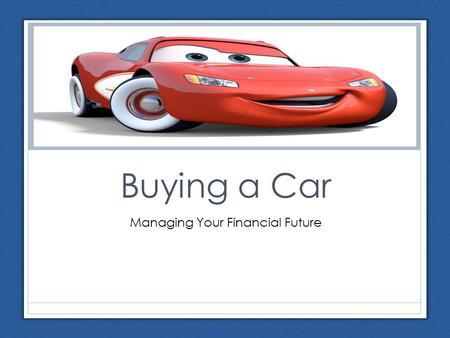 Buying a Car Managing Your Financial Future. Steps in the Car Buying Process 1. Identify your needs and wants What do you need to do with your car? Will.